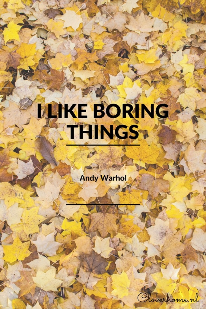 I like boring things - Andy Warhol. Find more inspirational quotes on Cloverhome.nl